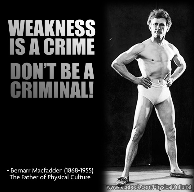 Weakness is a Crime. Don't Be a Criminal. - Bernarr Macfadden