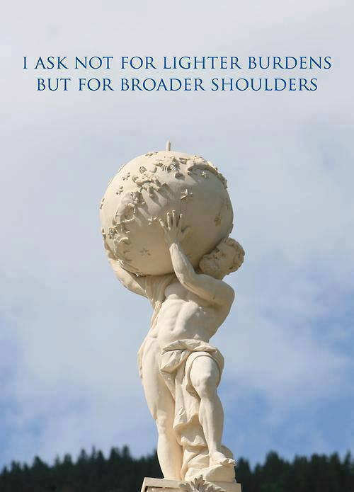 I Ask Not For Lighter Burdens, But For Broader Shoulders