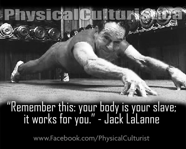 Remember this: your body is your slave; it works for you.