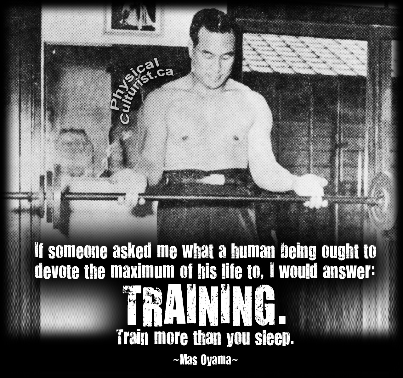 If someone asked me what a human being ought to devote the maximum of his life to, I would answer: TRAINING. Train more than you sleep. - Mas Oyama