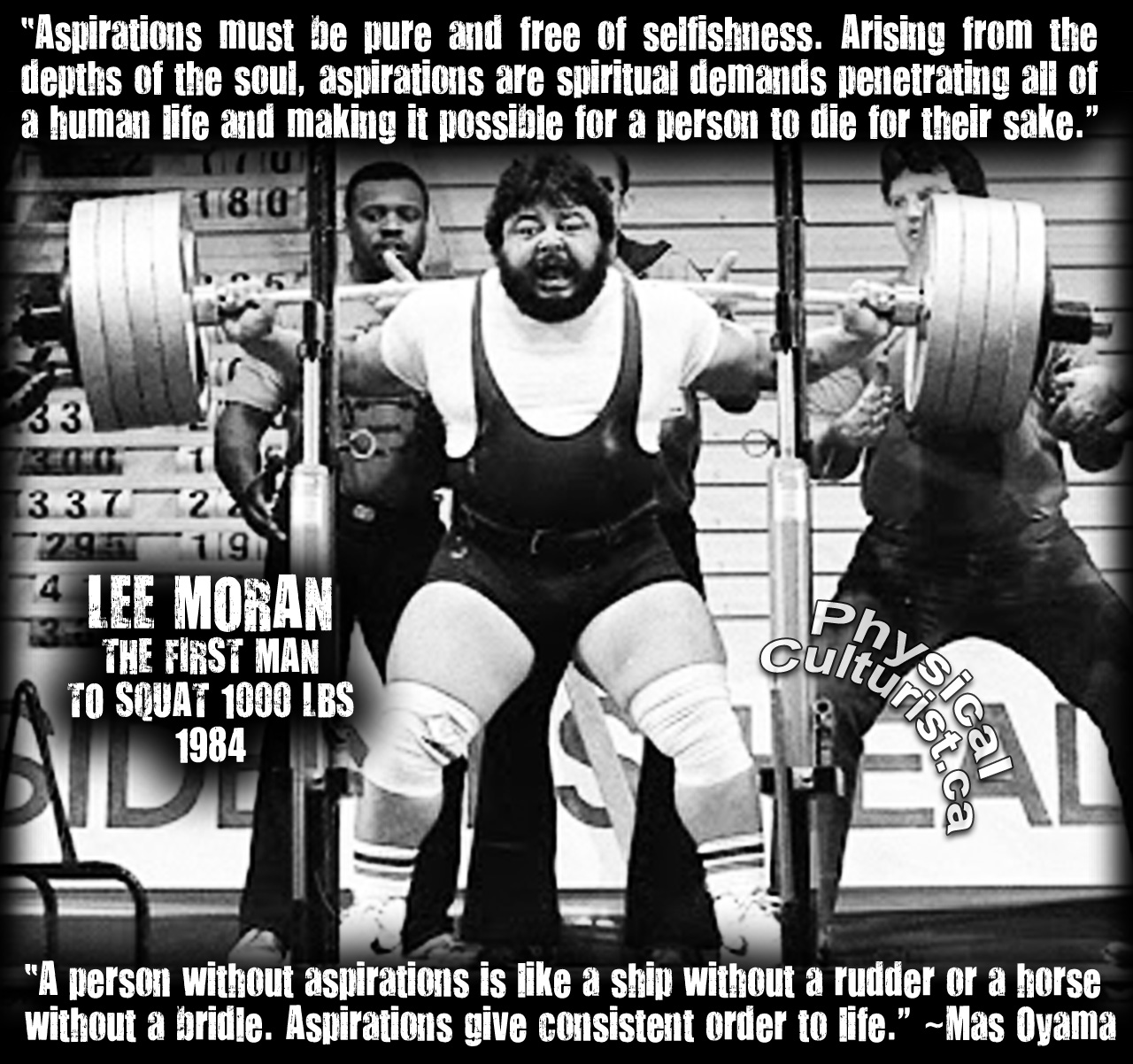 Lee Moran - the first 1000 lbs pound squat in history - Aspirations must be pure and free of selfishness. Arising from the depths of the soul, aspirations are spiritual demands penetrating all of a human life and making it possible for a person to die for their sake. A person without aspirations is like a ship without a rudder or a horse without a bridle. Aspirations give consistent order to life. Mas Oyama