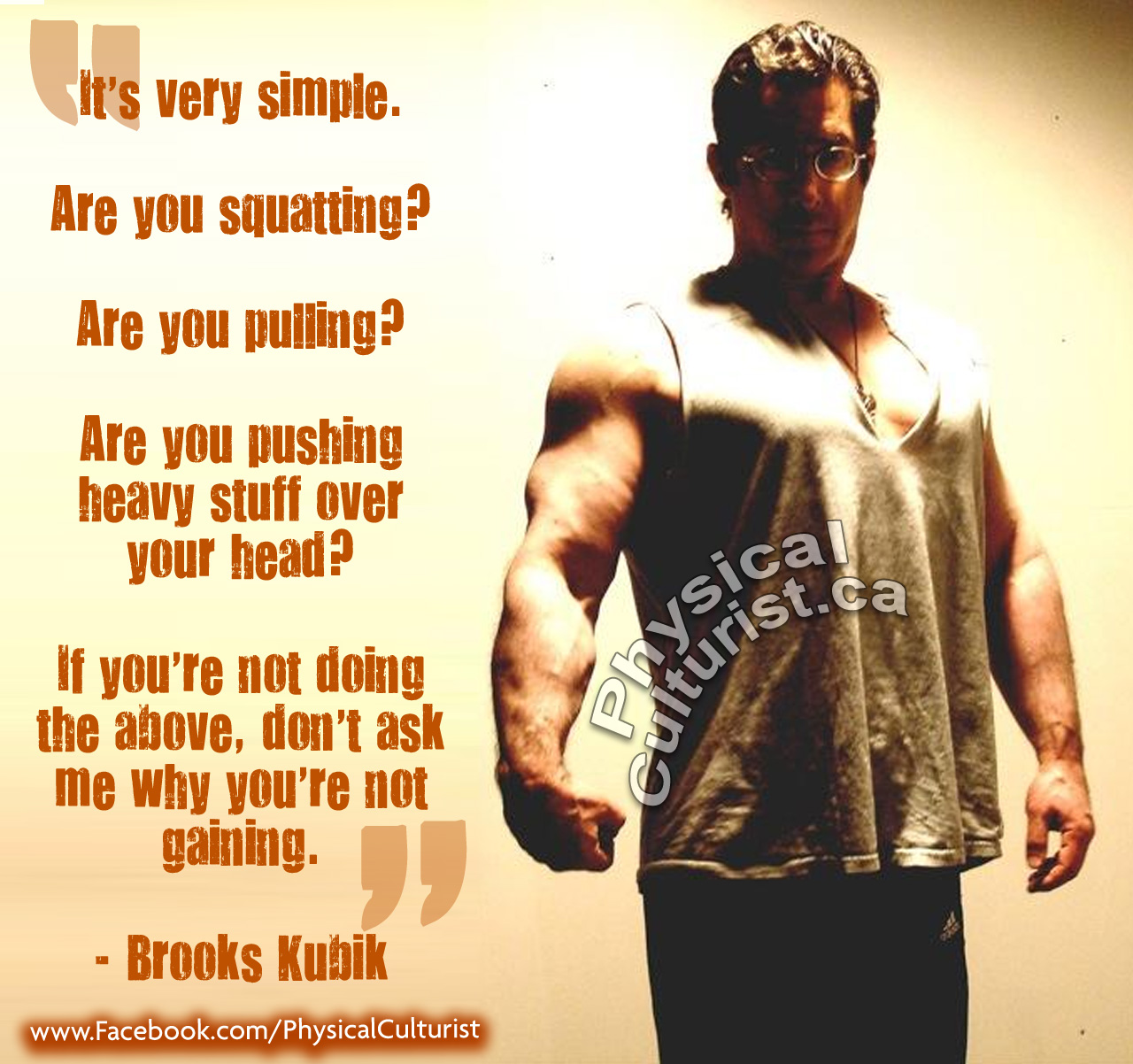 brooks kubik quote It's very simple.   Are you squatting?   Are you pulling?  Are you pushing heavy stuff over your head?  If you're not doing the above, don't ask me why you're not gaining.