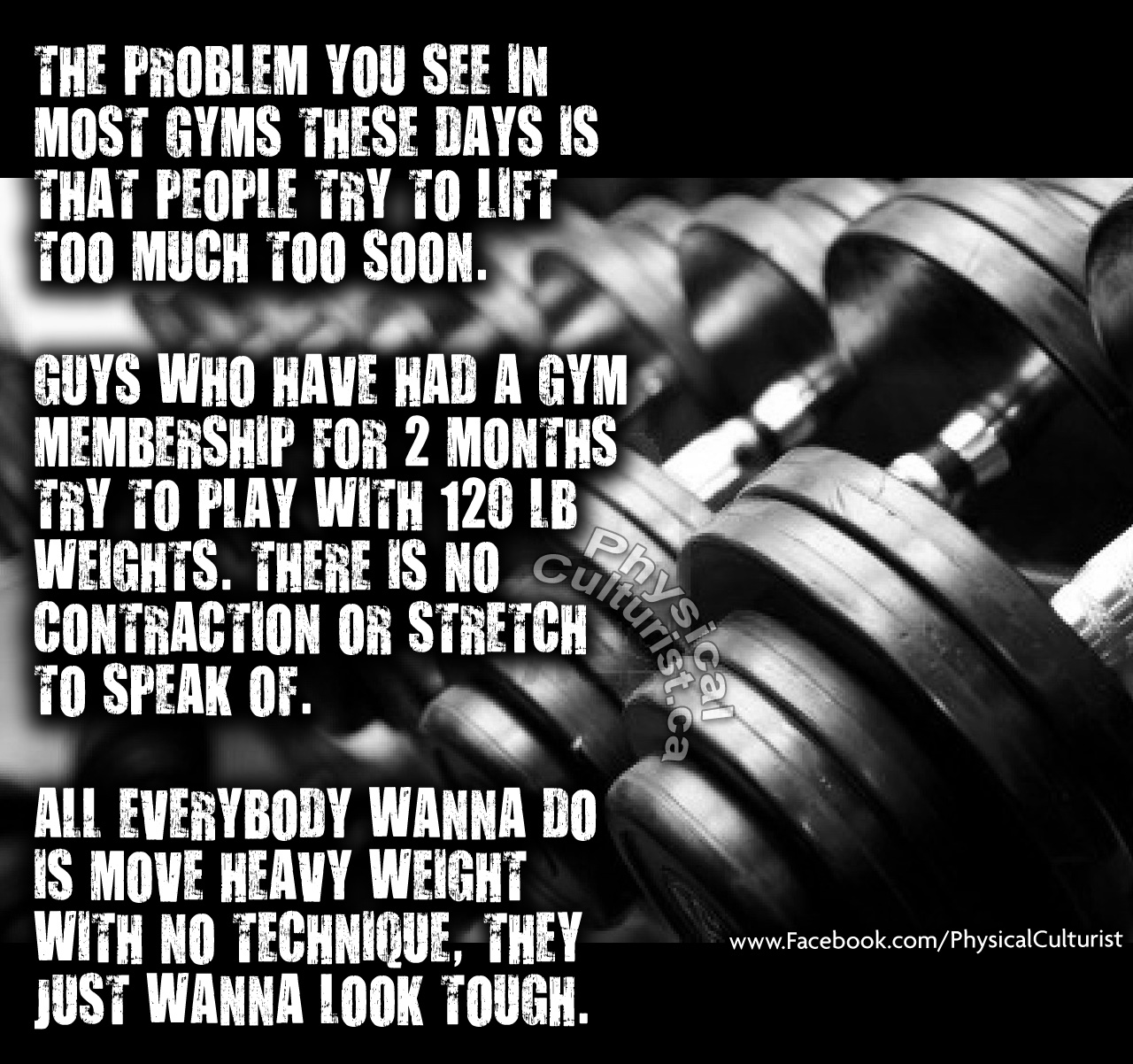 THE PROBLEM YOU SEE IN MOST GYMS THESE DAYS IS THAT PEOPLE TRY TO LIFT TOO MUCH TOO SOON. GUYS WHO HAVE HAD A GYM MEMBERSHIP FOR 2 MONTHS TRY TO PLAY WITH 120 LB WEIGHTS. THERE IS NO CONTRACTION OR STRETCH TO SPEAK OF. ALL EVERYBODY WANNA DO IS MOVE HEAVY WEIGHT WITH NO TECHNIQUE, THEY JUST WANNA LOOK TOUGH.