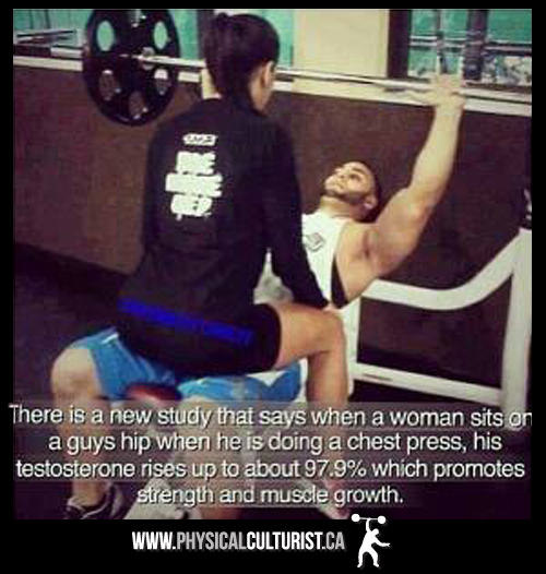 There is a new study that says when a woman sits on a guys hip when he is doing a chest press, his testosterone rises up to about 97.9% which promote strength and muscle growth