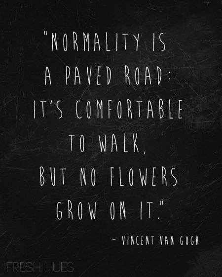 normality is a paved road. it's comfortable to walk, but no flowers grow on it