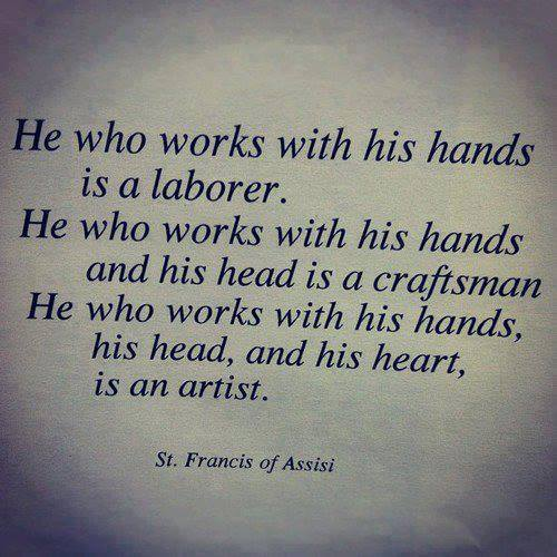 st. francis of assisi quote - he who works with his hands is a laborer. He he works with his hands and his head is a craftsman. He who works with his hands, his head, and his heart, is an artist.