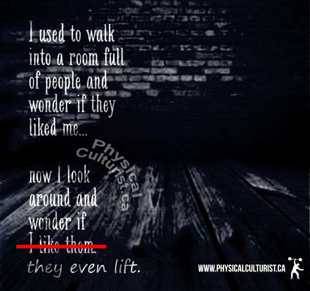 I used to walk into a room full of people and wonder if they liked me... now I look around an wonder if they even lift.