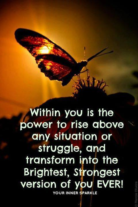 within you is the power to rise above any situation or struggle, and transform into the brightness, strongest version of you ever!