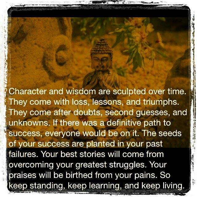 character and wisdom are sculpted over time. They come with loss, lessons, and triumphs. They come after doubts, second guesses, and unknowns. If there was a definitive path to success, everyone would be on it. The seeds of your success are planted in your past failures. Your best stories will come from overcoming your greatest struggles. Your praises will be birthed from you pains. So keep standing, keep learning, and keep living.