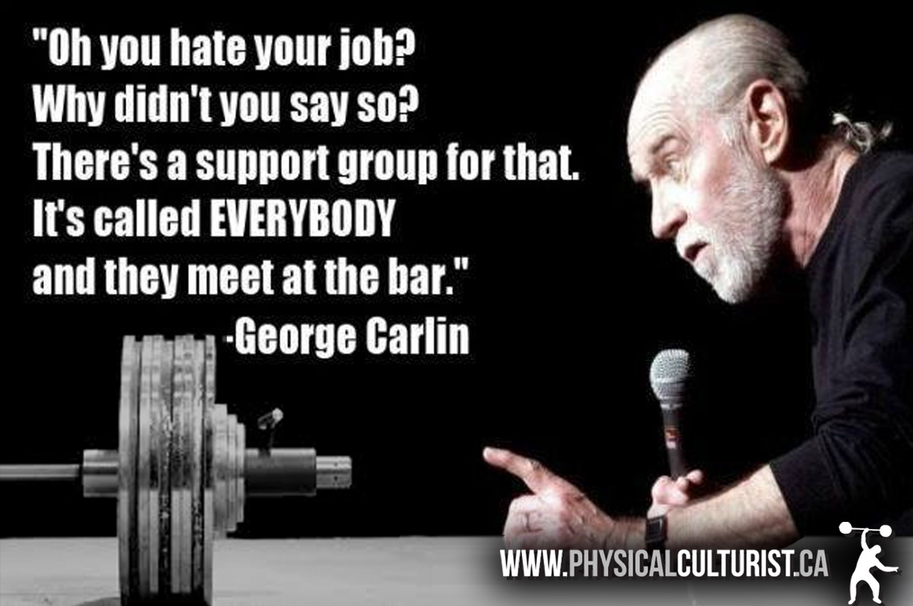 oh you hate your job? why didn't you say so? there's a support group for that. it's called everybody and they meet at the bar - george carlin