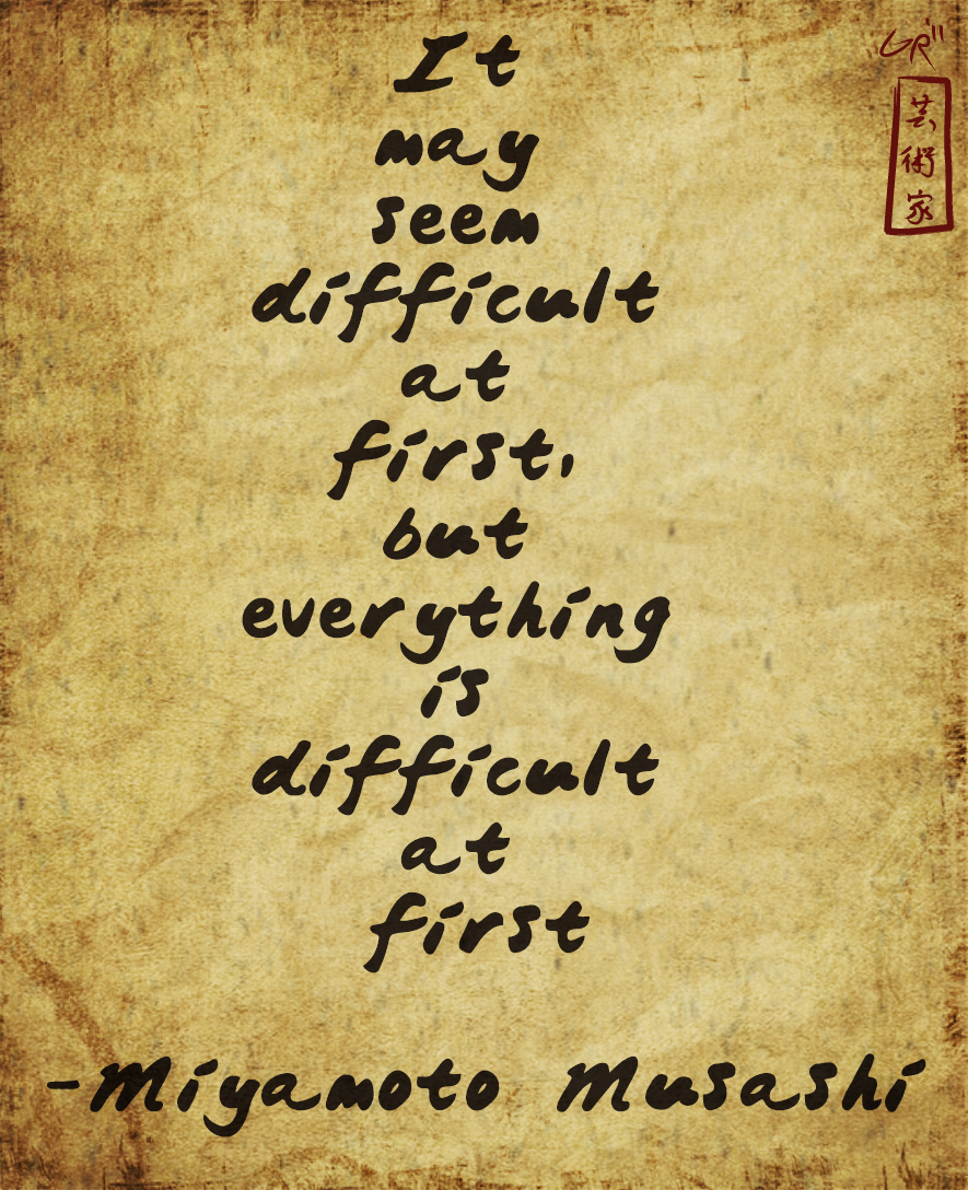 it may seem difficult at first, but everything is difficult at first - miyamoto musashi