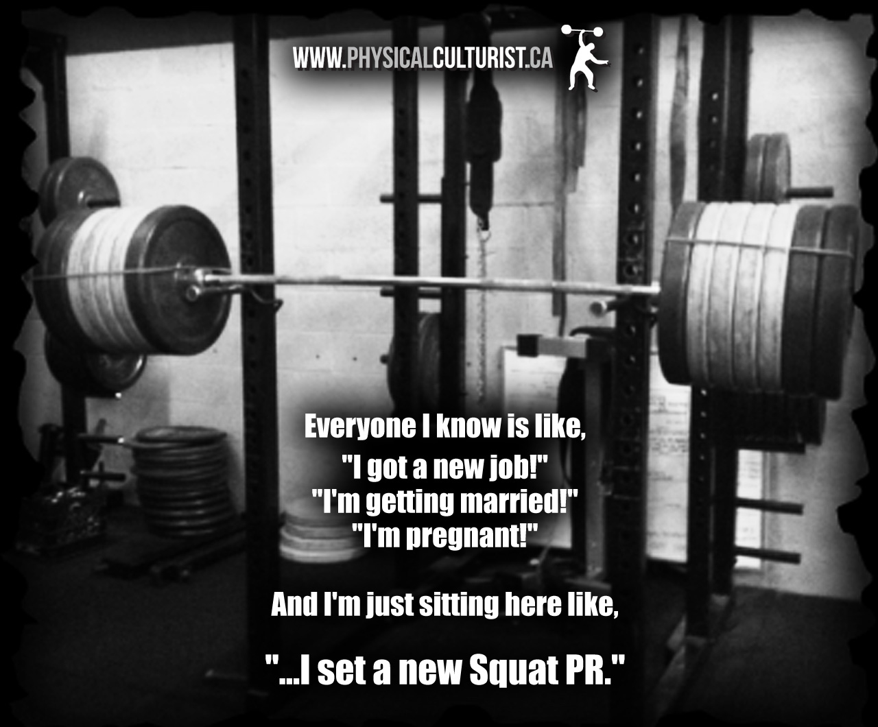 everyone i know is like, i'm got a new job! i'm getting married! i'm pregnant! And I'm just sitting here like, I set a new Squat PR