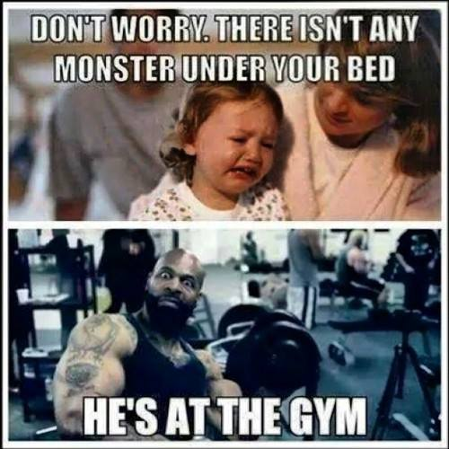 don't worry there isn't any monster under your bed. He's at the gym