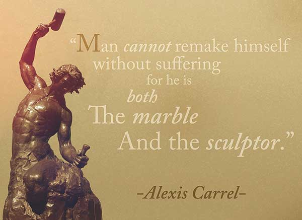 Man Cannot Remake Himself Without Suffering for he is both the marble and the sculptor - alexis carrel