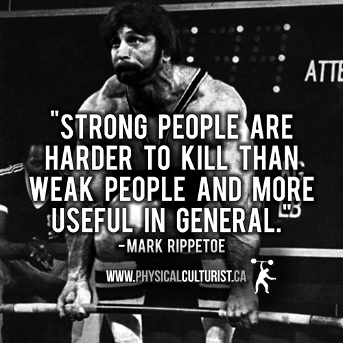 Strong people are harder to kill than weak people, and more useful in general.- Mark Rippetoe