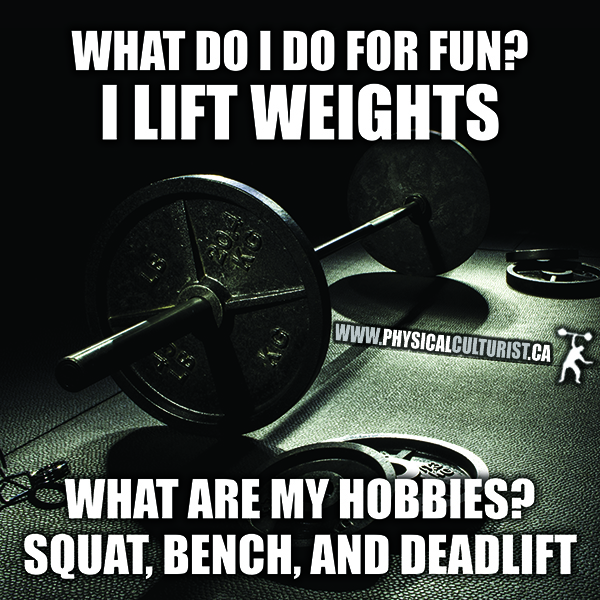 my hobbies are squat, bench and deadlift