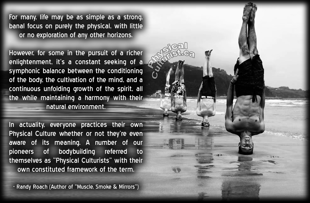 """Randy Roach Quote - Muscle, Smoke and Mirrors Volume I - For many, life may be as simple as a strong, banal focus on purely the physical, with little or no exploration of any other horizons. However, for some in the pursuit of a richer enlightenment, it's a constant seeking of a symphonic balance between the conditioning of the body, the cultivation of the mind, and a continuous unfolding growth of the spirit, all the while maintaining a harmony with their natural environment. In actuality, everyone practices their own Physical Culture whether or not they're even aware of its meaning. A number of our pioneers of bodybuilding referred to themselves as """"Physical Culturists"""" with their own constituted framework of the term."""